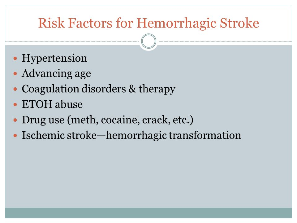 Risk Factors for Hemorrhagic Stroke Hypertension Advancing age Coagulation disorders & therapy ETOH abuse Drug use (meth, cocaine, crack, etc.) Ischem