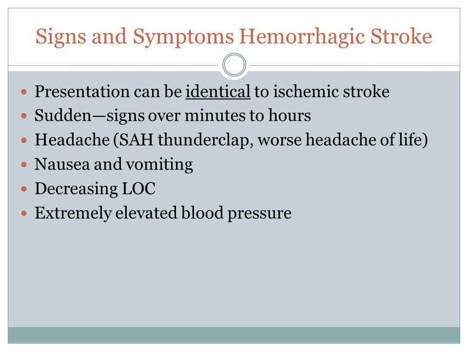 Signs and Symptoms Hemorrhagic Stroke Presentation can be identical to ischemic stroke Sudden—signs over minutes to hours Headache (SAH thunderclap, w