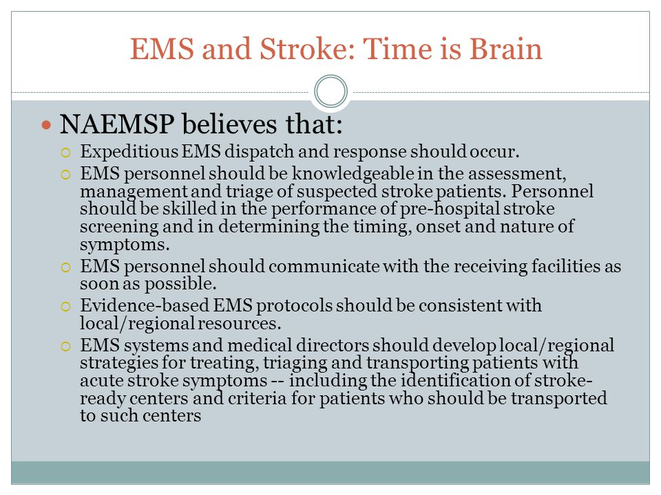 EMS and Stroke: Time is Brain NAEMSP believes that:  Expeditious EMS dispatch and response should occur.  EMS personnel should be knowledgeable in t