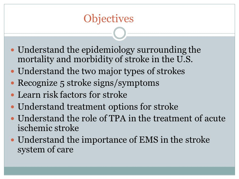 Objectives Understand the epidemiology surrounding the mortality and morbidity of stroke in the U.S. Understand the two major types of strokes Recogni