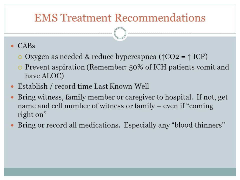 EMS Treatment Recommendations CABs  Oxygen as needed & reduce hypercapnea ( ↑ CO2 = ↑ ICP)  Prevent aspiration (Remember: 50% of ICH patients vomit and have ALOC) Establish / record time Last Known Well Bring witness, family member or caregiver to hospital.