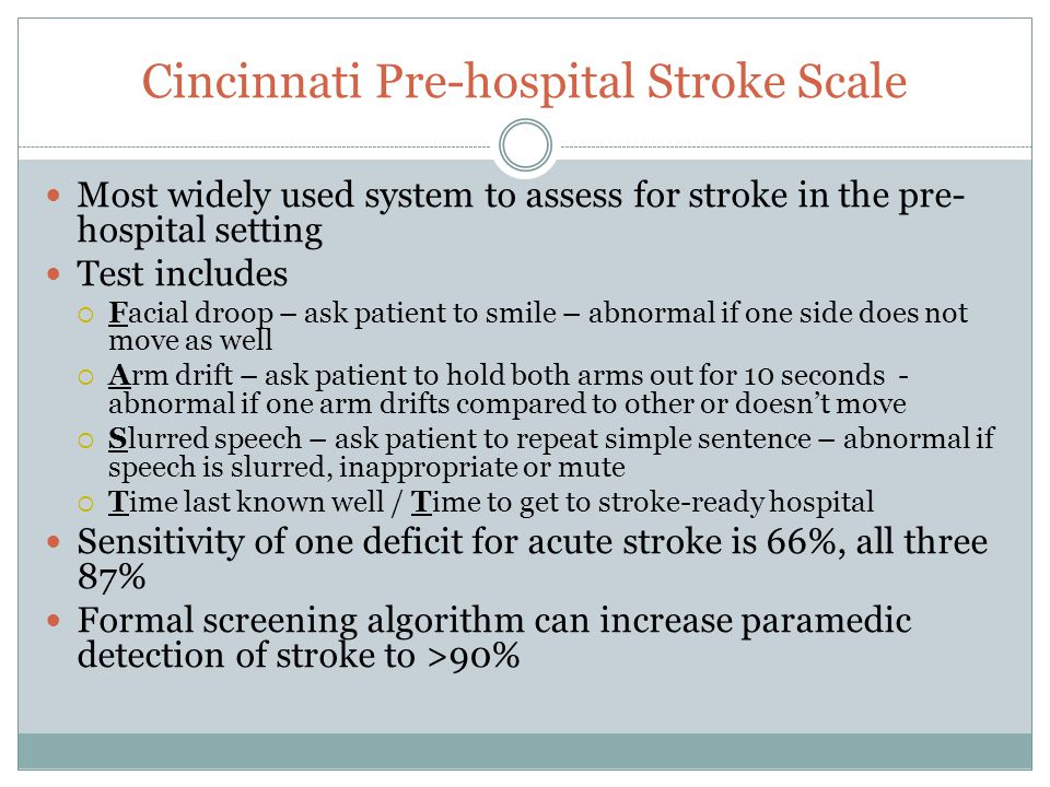 Cincinnati Pre-hospital Stroke Scale Most widely used system to assess for stroke in the pre- hospital setting Test includes  Facial droop – ask pati