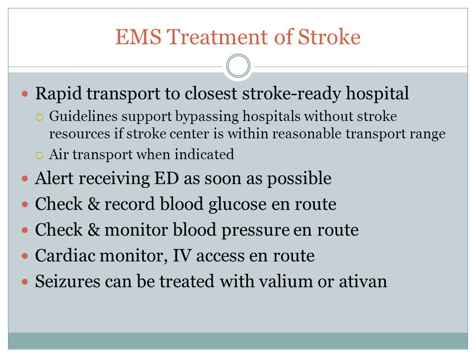 EMS Treatment of Stroke Rapid transport to closest stroke-ready hospital  Guidelines support bypassing hospitals without stroke resources if stroke center is within reasonable transport range  Air transport when indicated Alert receiving ED as soon as possible Check & record blood glucose en route Check & monitor blood pressure en route Cardiac monitor, IV access en route Seizures can be treated with valium or ativan