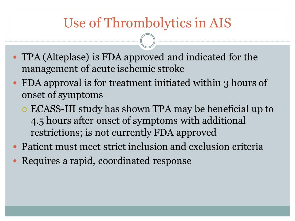 Use of Thrombolytics in AIS TPA (Alteplase) is FDA approved and indicated for the management of acute ischemic stroke FDA approval is for treatment initiated within 3 hours of onset of symptoms  ECASS-III study has shown TPA may be beneficial up to 4.5 hours after onset of symptoms with additional restrictions; is not currently FDA approved Patient must meet strict inclusion and exclusion criteria Requires a rapid, coordinated response