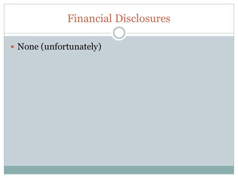 Financial Disclosures None (unfortunately)