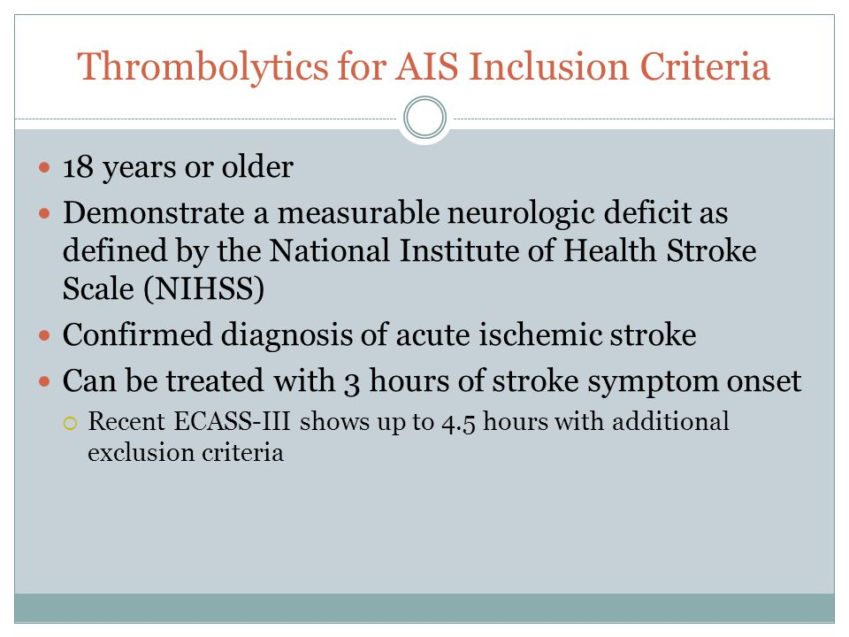 Thrombolytics for AIS Inclusion Criteria 18 years or older Demonstrate a measurable neurologic deficit as defined by the National Institute of Health