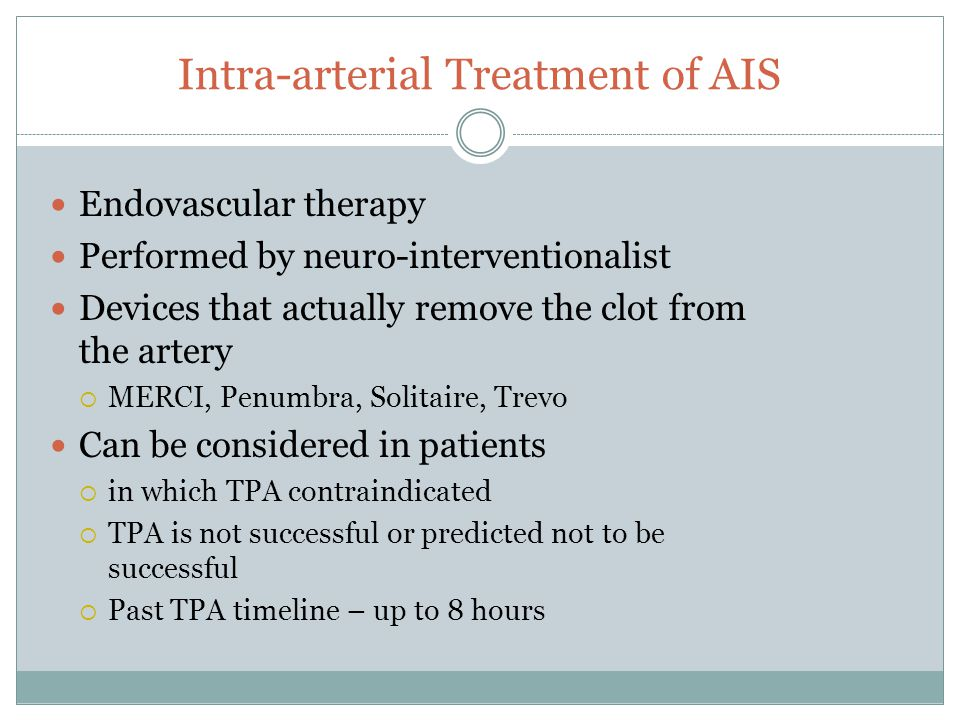 Intra-arterial Treatment of AIS Endovascular therapy Performed by neuro-interventionalist Devices that actually remove the clot from the artery  MERCI, Penumbra, Solitaire, Trevo Can be considered in patients  in which TPA contraindicated  TPA is not successful or predicted not to be successful  Past TPA timeline – up to 8 hours
