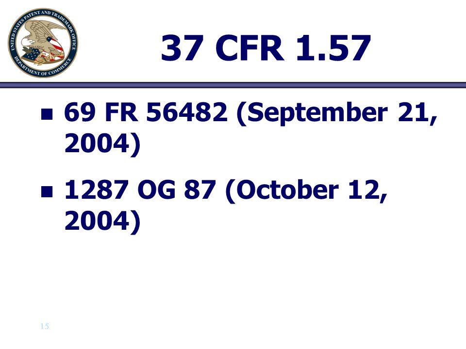 15 37 CFR 1.57 n n 69 FR 56482 (September 21, 2004) n n 1287 OG 87 (October 12, 2004)