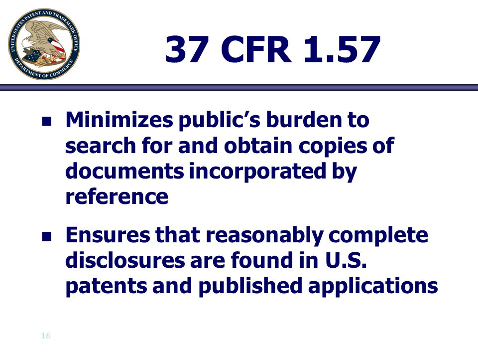 16 37 CFR 1.57 n n Minimizes public's burden to search for and obtain copies of documents incorporated by reference n n Ensures that reasonably comple
