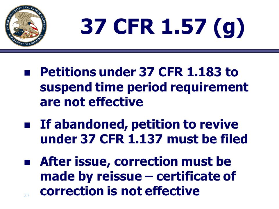 27 37 CFR 1.57 (g) n n Petitions under 37 CFR 1.183 to suspend time period requirement are not effective n n If abandoned, petition to revive under 37
