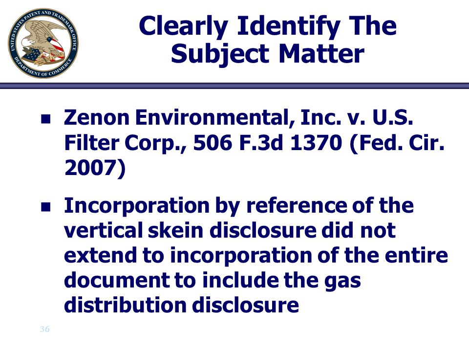 36 Clearly Identify The Subject Matter n n Zenon Environmental, Inc. v. U.S. Filter Corp., 506 F.3d 1370 (Fed. Cir. 2007) n n Incorporation by referen