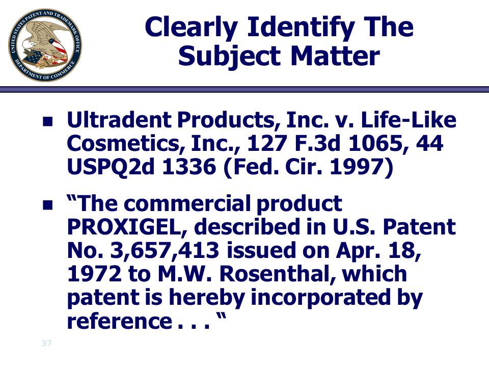 "37 Clearly Identify The Subject Matter n n Ultradent Products, Inc. v. Life-Like Cosmetics, Inc., 127 F.3d 1065, 44 USPQ2d 1336 (Fed. Cir. 1997) n n """