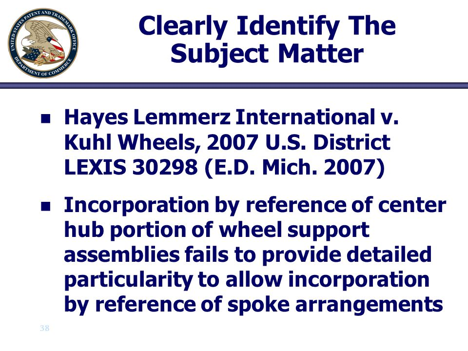 38 Clearly Identify The Subject Matter n n Hayes Lemmerz International v. Kuhl Wheels, 2007 U.S. District LEXIS 30298 (E.D. Mich. 2007) n n Incorporat