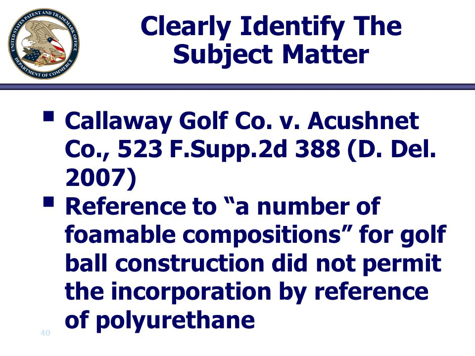 """40 Clearly Identify The Subject Matter   Callaway Golf Co. v. Acushnet Co., 523 F.Supp.2d 388 (D. Del. 2007)   Reference to """"a number of foamable"""
