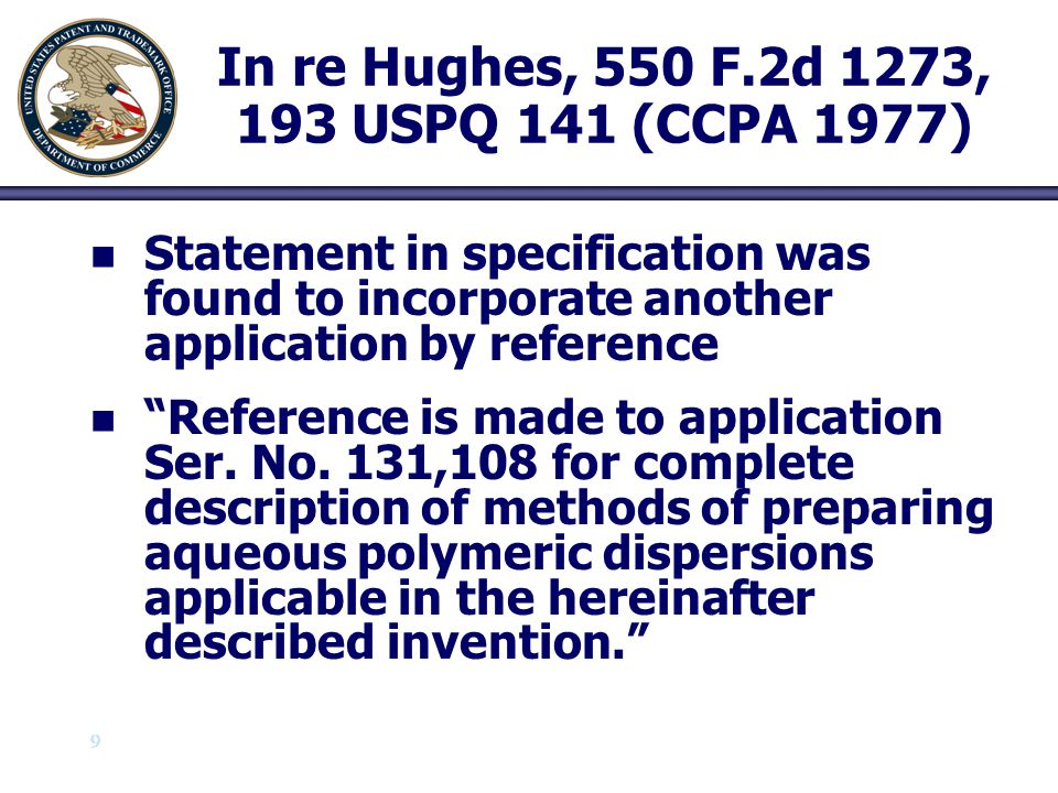 9 9 In re Hughes, 550 F.2d 1273, 193 USPQ 141 (CCPA 1977) n n Statement in specification was found to incorporate another application by reference n n