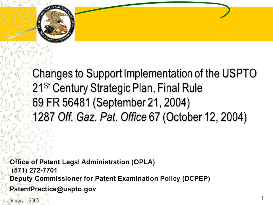 January 1, 2005 1 Changes to Support Implementation of the USPTO 21 St Century Strategic Plan, Final Rule 69 FR 56481 (September 21, 2004) 1287 Off.