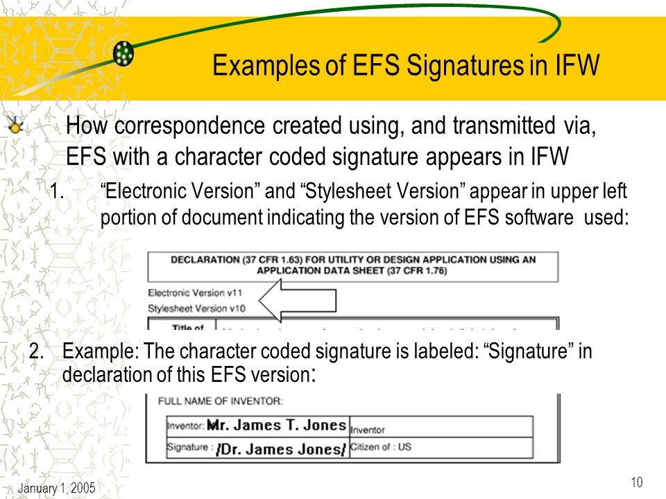 January 1, 2005 10 Examples of EFS Signatures in IFW How correspondence created using, and transmitted via, EFS with a character coded signature appears in IFW 1. Electronic Version and Stylesheet Version appear in upper left portion of document indicating the version of EFS software used: 2.Example: The character coded signature is labeled: Signature in declaration of this EFS version :