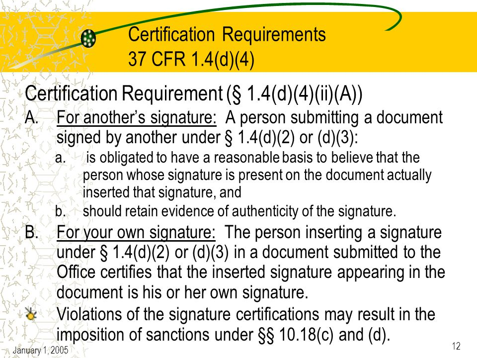 January 1, 2005 12 Certification Requirements 37 CFR 1.4(d)(4) Certification Requirement (§ 1.4(d)(4)(ii)(A)) A.For another's signature: A person submitting a document signed by another under § 1.4(d)(2) or (d)(3): a.