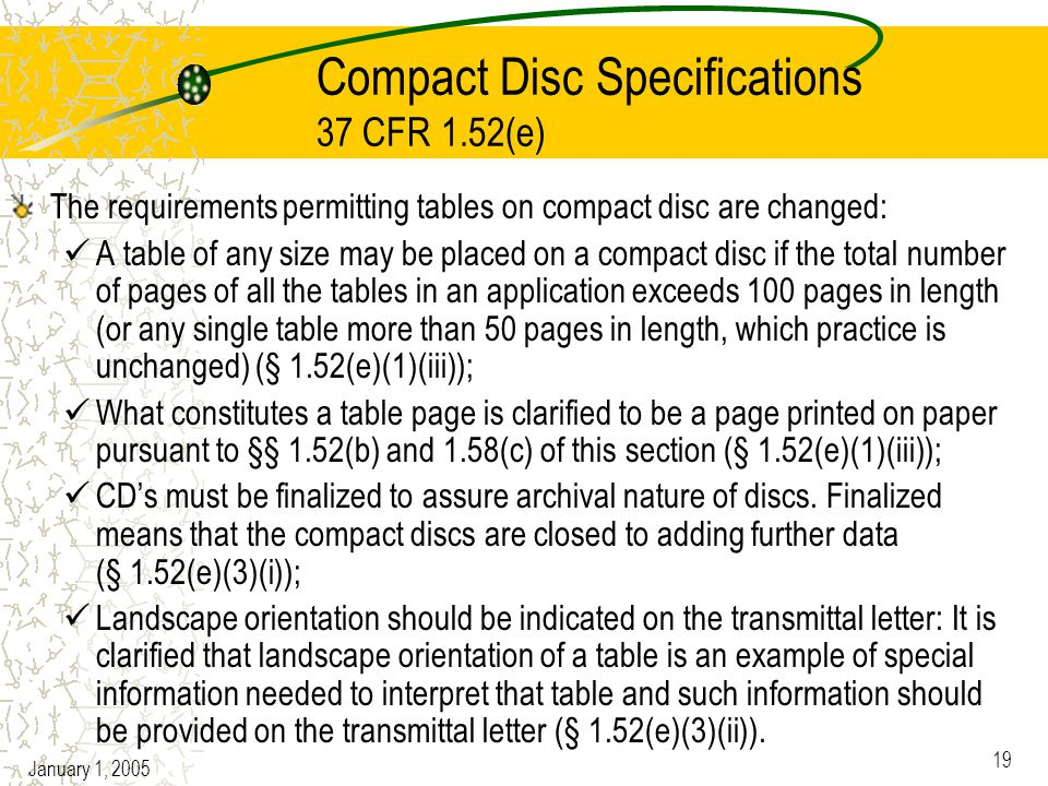 January 1, 2005 19 Compact Disc Specifications 37 CFR 1.52(e) The requirements permitting tables on compact disc are changed: A table of any size may be placed on a compact disc if the total number of pages of all the tables in an application exceeds 100 pages in length (or any single table more than 50 pages in length, which practice is unchanged) (§ 1.52(e)(1)(iii)); What constitutes a table page is clarified to be a page printed on paper pursuant to §§ 1.52(b) and 1.58(c) of this section (§ 1.52(e)(1)(iii)); CD's must be finalized to assure archival nature of discs.