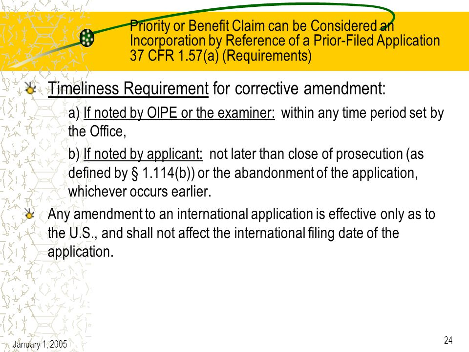 January 1, 2005 24 Priority or Benefit Claim can be Considered an Incorporation by Reference of a Prior-Filed Application 37 CFR 1.57(a) (Requirements) Timeliness Requirement for corrective amendment: a) If noted by OIPE or the examiner: within any time period set by the Office, b) If noted by applicant: not later than close of prosecution (as defined by § 1.114(b)) or the abandonment of the application, whichever occurs earlier.