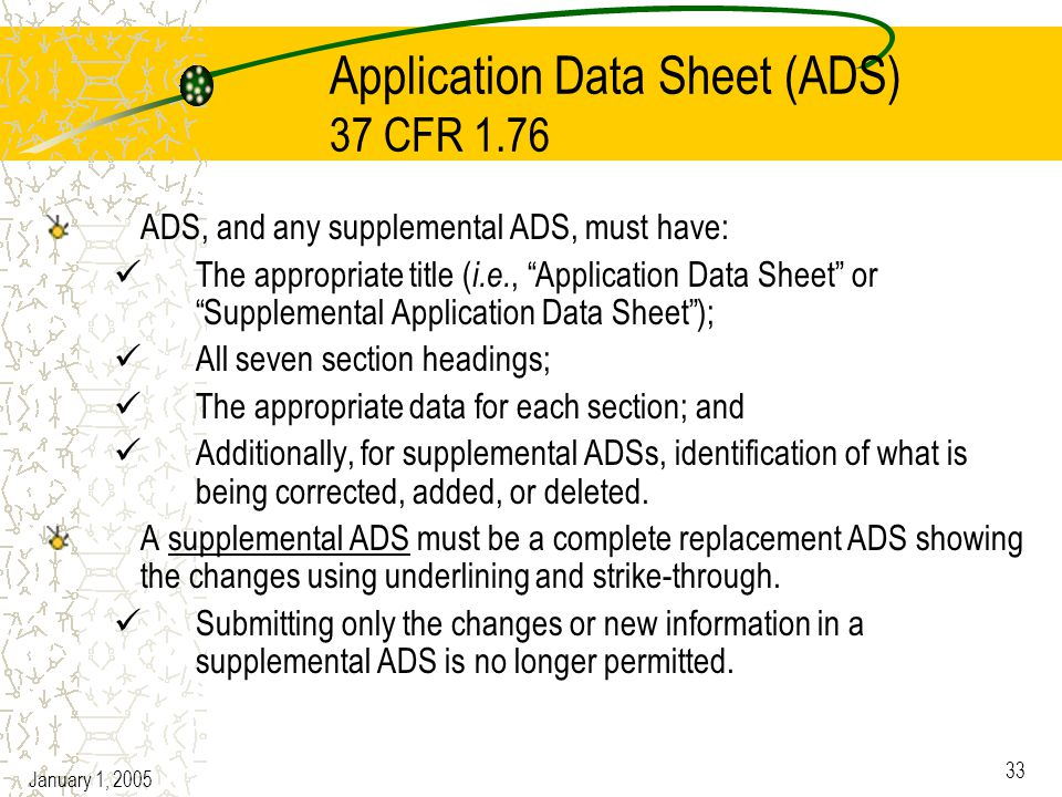 January 1, 2005 33 Application Data Sheet (ADS) 37 CFR 1.76 ADS, and any supplemental ADS, must have: The appropriate title ( i.e., Application Data Sheet or Supplemental Application Data Sheet ); All seven section headings; The appropriate data for each section; and Additionally, for supplemental ADSs, identification of what is being corrected, added, or deleted.