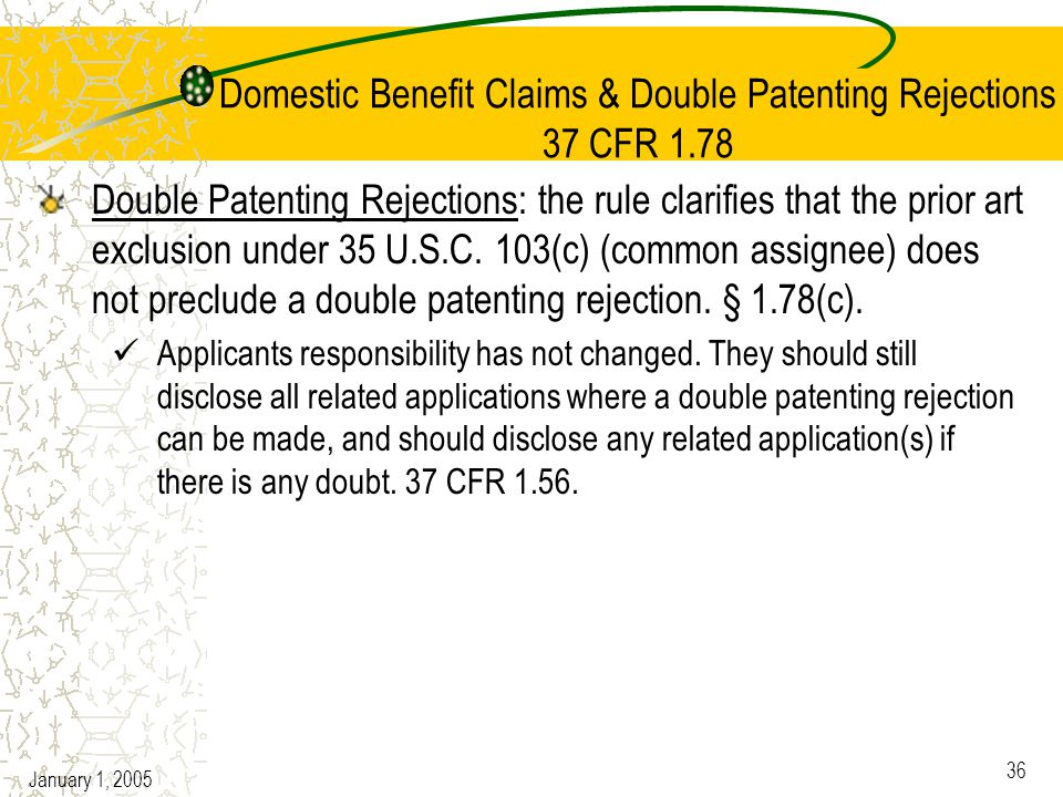 January 1, 2005 36 Domestic Benefit Claims & Double Patenting Rejections 37 CFR 1.78 Double Patenting Rejections: the rule clarifies that the prior art exclusion under 35 U.S.C.