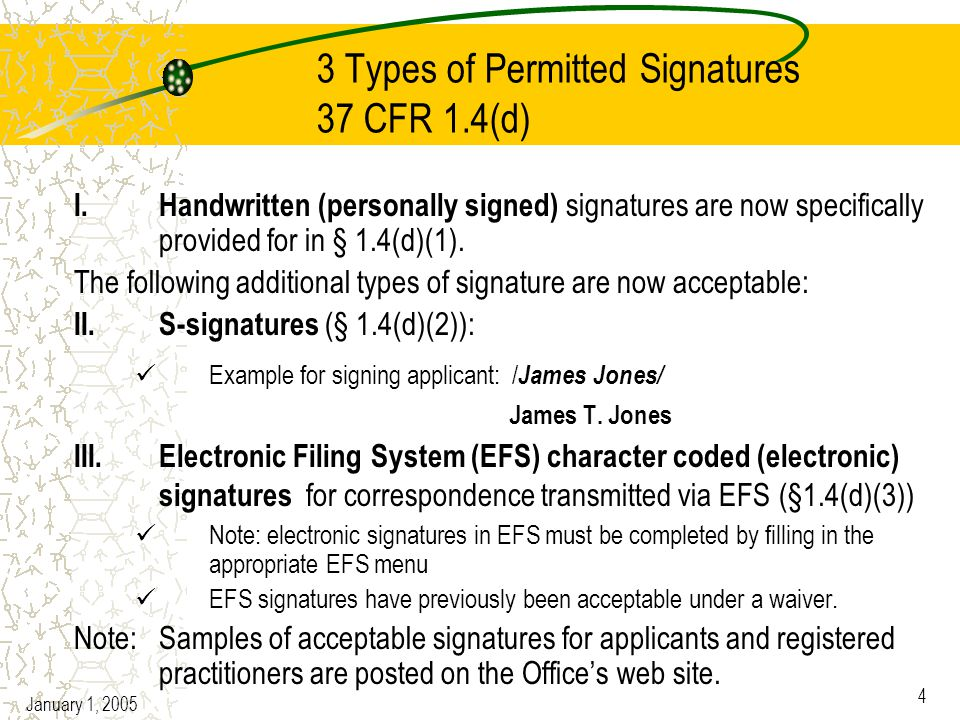 January 1, 2005 4 3 Types of Permitted Signatures 37 CFR 1.4(d) I.Handwritten (personally signed) signatures are now specifically provided for in § 1.4(d)(1).