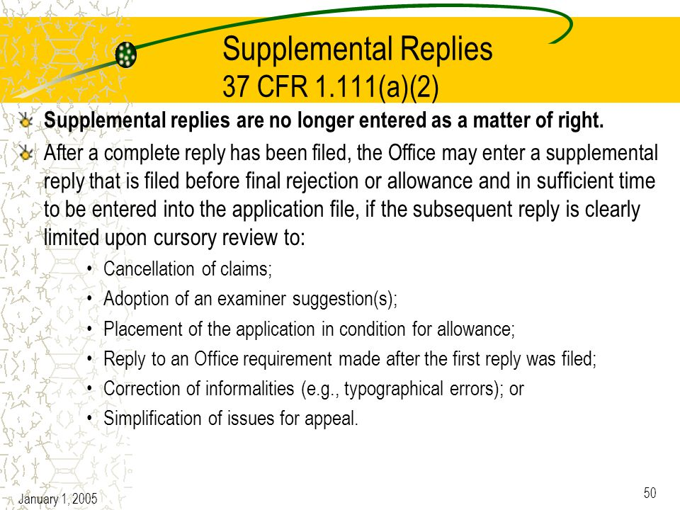 January 1, 2005 50 Supplemental Replies 37 CFR 1.111(a)(2) Supplemental replies are no longer entered as a matter of right.