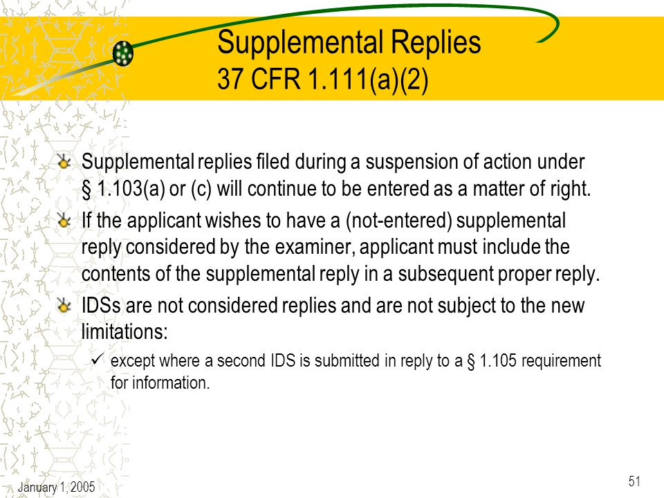 January 1, 2005 51 Supplemental Replies 37 CFR 1.111(a)(2) Supplemental replies filed during a suspension of action under § 1.103(a) or (c) will continue to be entered as a matter of right.