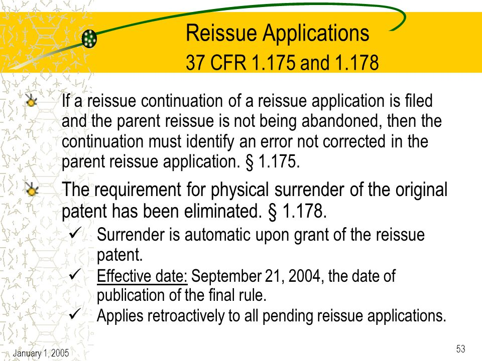 January 1, 2005 53 Reissue Applications 37 CFR 1.175 and 1.178 If a reissue continuation of a reissue application is filed and the parent reissue is not being abandoned, then the continuation must identify an error not corrected in the parent reissue application.