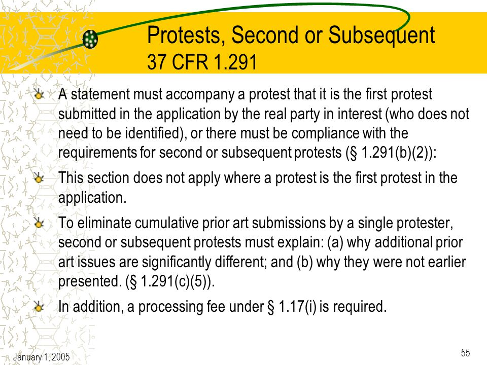 January 1, 2005 55 Protests, Second or Subsequent 37 CFR 1.291 A statement must accompany a protest that it is the first protest submitted in the application by the real party in interest (who does not need to be identified), or there must be compliance with the requirements for second or subsequent protests (§ 1.291(b)(2)): This section does not apply where a protest is the first protest in the application.