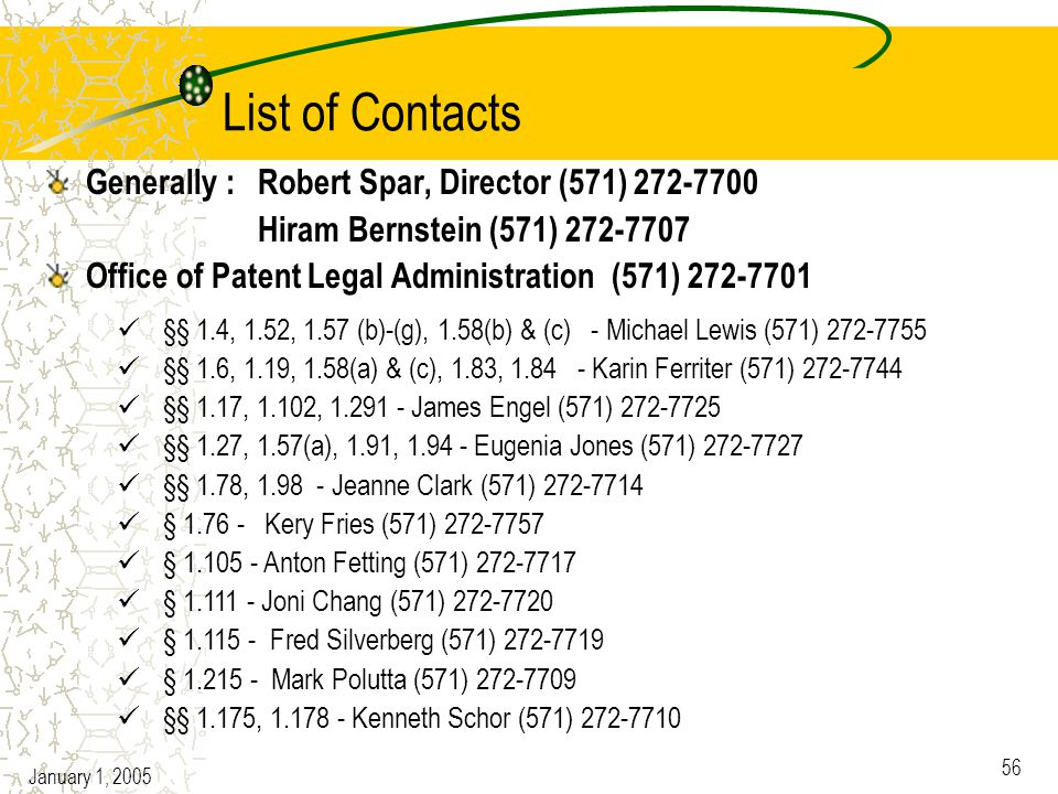 January 1, 2005 56 List of Contacts Generally : Robert Spar, Director (571) 272-7700 Hiram Bernstein (571) 272-7707 Office of Patent Legal Administration (571) 272-7701 §§ 1.4, 1.52, 1.57 (b)-(g), 1.58(b) & (c) - Michael Lewis (571) 272-7755 §§ 1.6, 1.19, 1.58(a) & (c), 1.83, 1.84 - Karin Ferriter (571) 272-7744 §§ 1.17, 1.102, 1.291 - James Engel (571) 272-7725 §§ 1.27, 1.57(a), 1.91, 1.94 - Eugenia Jones (571) 272-7727 §§ 1.78, 1.98 - Jeanne Clark (571) 272-7714 § 1.76 - Kery Fries (571) 272-7757 § 1.105 - Anton Fetting (571) 272-7717 § 1.111 - Joni Chang (571) 272-7720 § 1.115 - Fred Silverberg (571) 272-7719 § 1.215 - Mark Polutta (571) 272-7709 §§ 1.175, 1.178 - Kenneth Schor (571) 272-7710