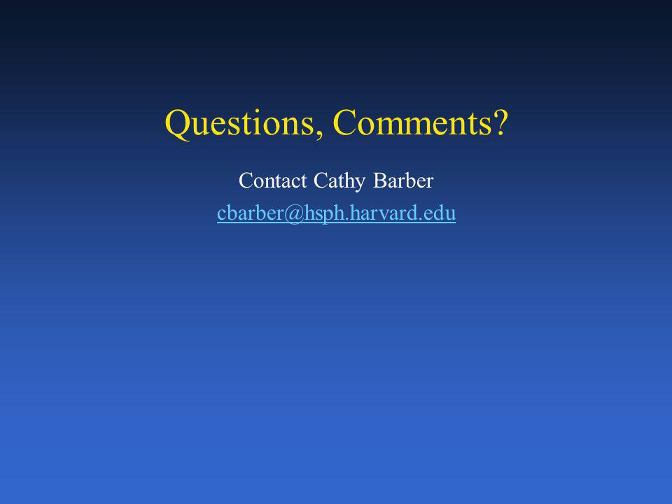 Questions, Comments Contact Cathy Barber cbarber@hsph.harvard.edu