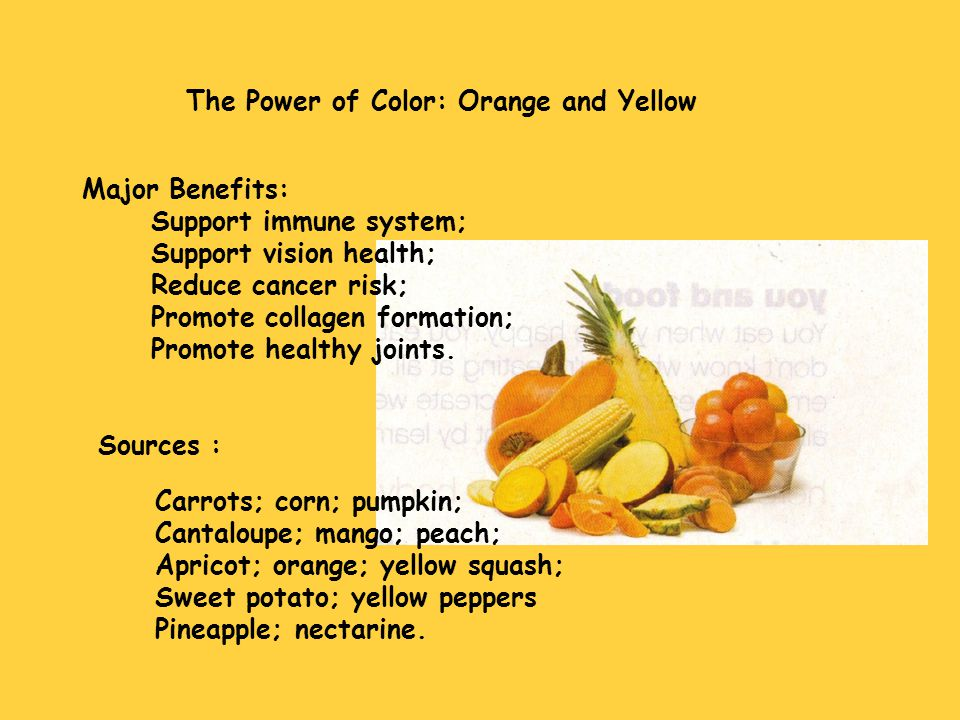 The Power of Color: Orange and Yellow Major Benefits: Support immune system; Support vision health; Reduce cancer risk; Promote collagen formation; Pr