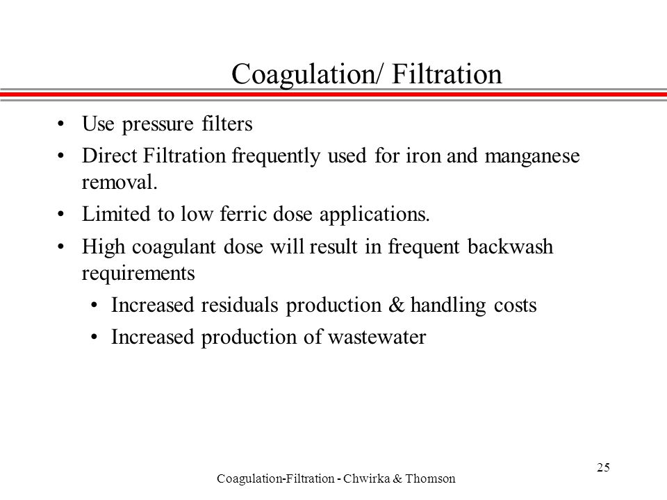 Coagulation-Filtration - Chwirka & Thomson 25 Coagulation/ Filtration Use pressure filters Direct Filtration frequently used for iron and manganese removal.