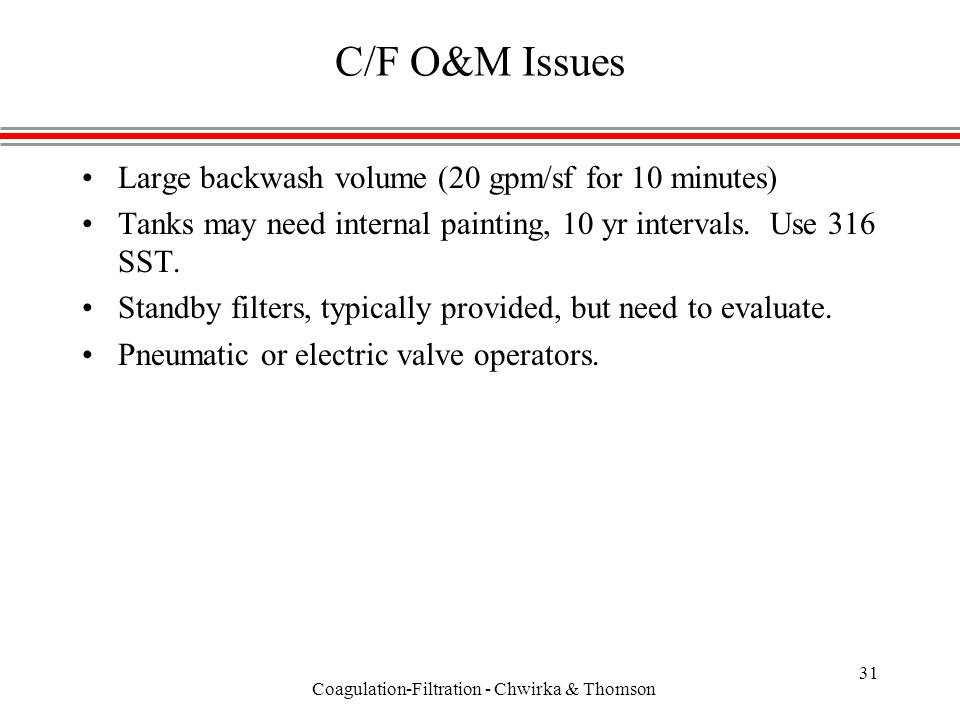 Coagulation-Filtration - Chwirka & Thomson 31 C/F O&M Issues Large backwash volume (20 gpm/sf for 10 minutes) Tanks may need internal painting, 10 yr intervals.
