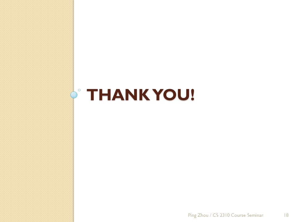 THANK YOU! Ping Zhou / CS 2310 Course Seminar18