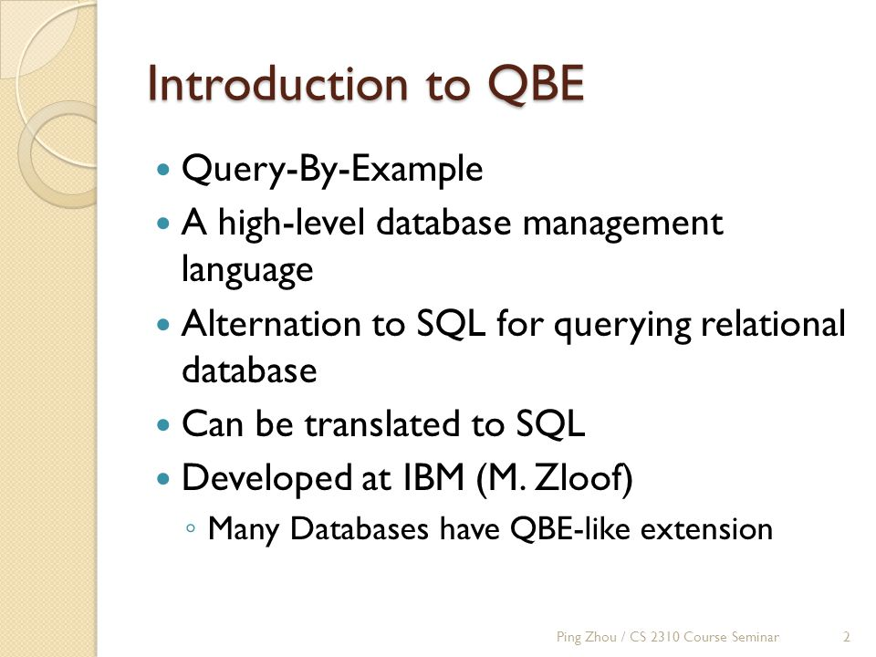 Introduction to QBE Query-By-Example A high-level database management language Alternation to SQL for querying relational database Can be translated to SQL Developed at IBM (M.