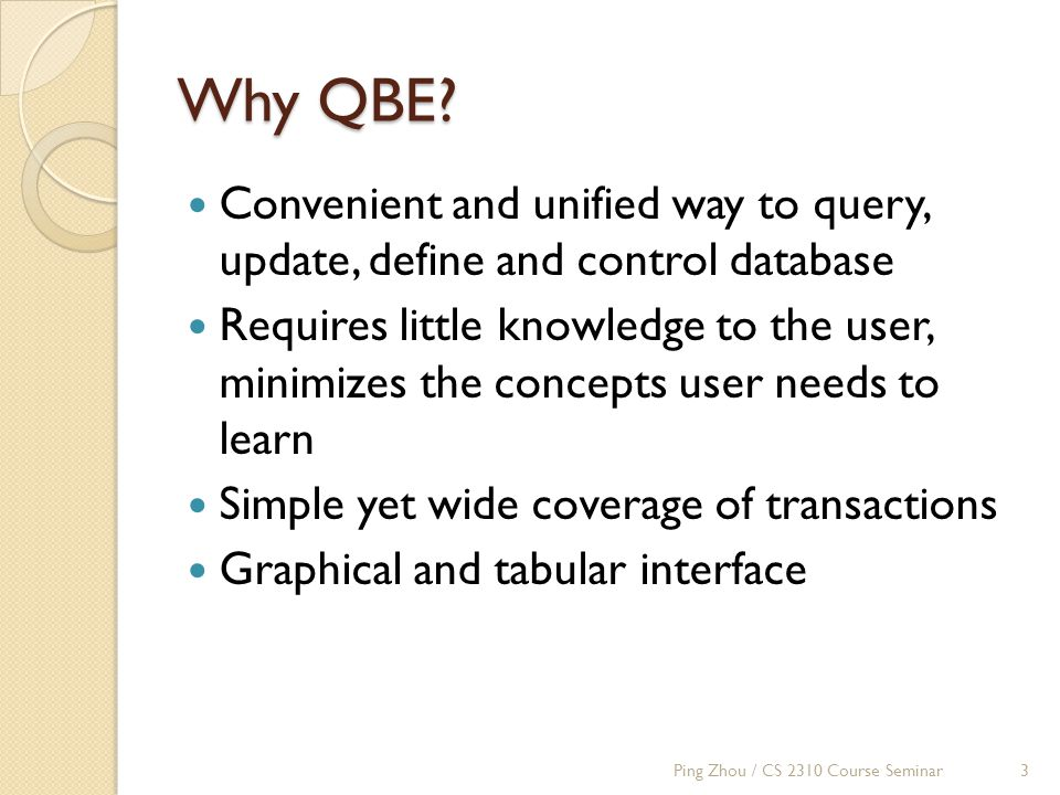 Why QBE? Convenient and unified way to query, update, define and control database Requires little knowledge to the user, minimizes the concepts user n