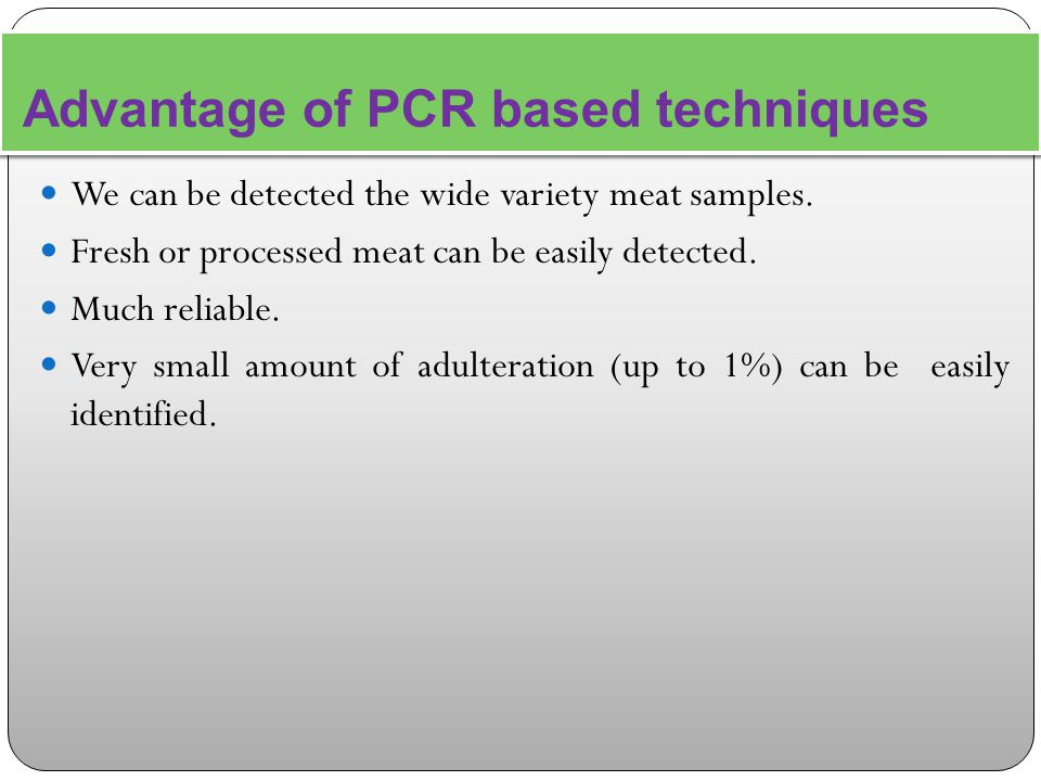 Advantage of PCR based techniques We can be detected the wide variety meat samples.