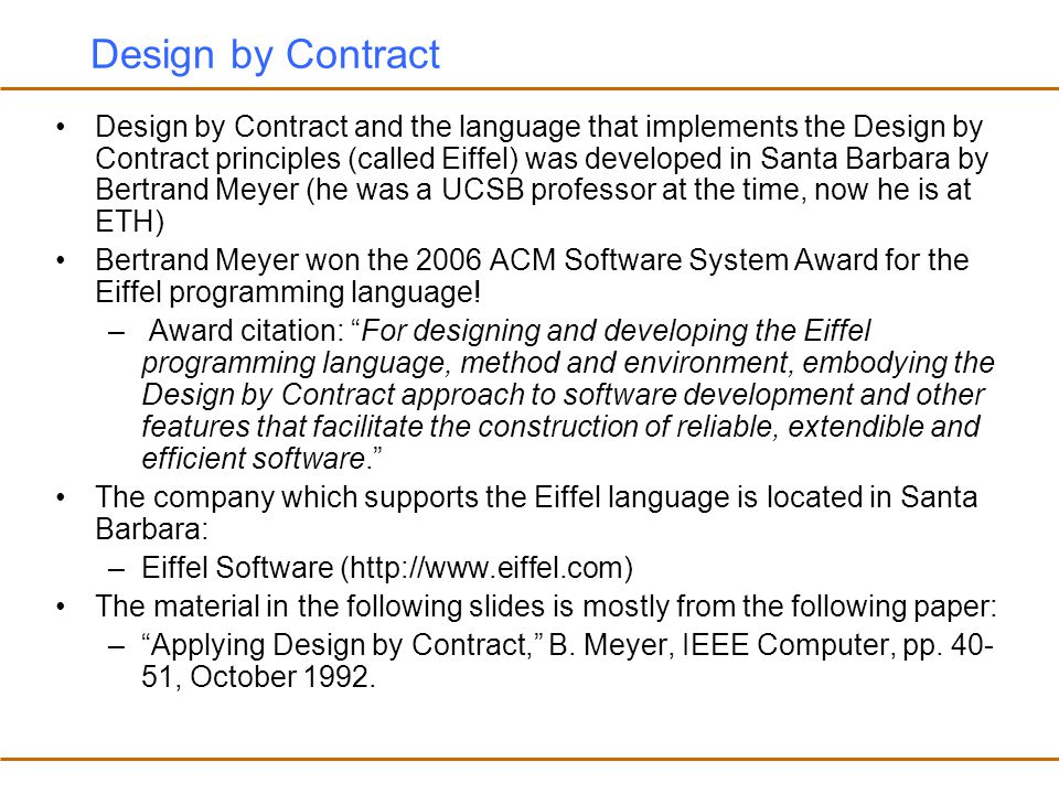 Design-by-Contract Java There are dynamic design-by-contract monitoring tools for Java –preconditions, postconditions and class invariants are written as Java predicates (Java methods with no side effects, that return a boolean result) –Tool: JContractor (http://jcontractor.sourceforge.net/) developed by Murat Karaorman from UCSB Given the precondition, postcondition and class invariant methods, dynamic design-by-contract monitoring tools instrument the program to track contract violations and report any contract violations at runtime A different approach to writing design-by-contract specifications is to use an annotation language –An annotation language is a language which has a formal syntax and semantics but written as a part of the comments in a program So it does not interfere with the program execution and can be completely ignored during compilation However, specialized compilers and tools can interpret the annotations