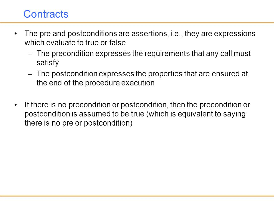 Assertion Violations What happens if a precondition or a postcondition fails (i.e., evaluates to false) –The assertions can be checked (i.e., monitored) dynamically at run-time to debug the software –A precondition violation would indicate a bug at the caller –A postcondition violation would indicate a bug at the callee Our goal is to prevent assertion violations from happening –The pre and postconditions are not supposed to fail if the software is correct hence, they differ from exceptions and exception handling –By writing the contracts explicitly, we are trying to avoid contract violations, (i.e, failed pre and postconditions)
