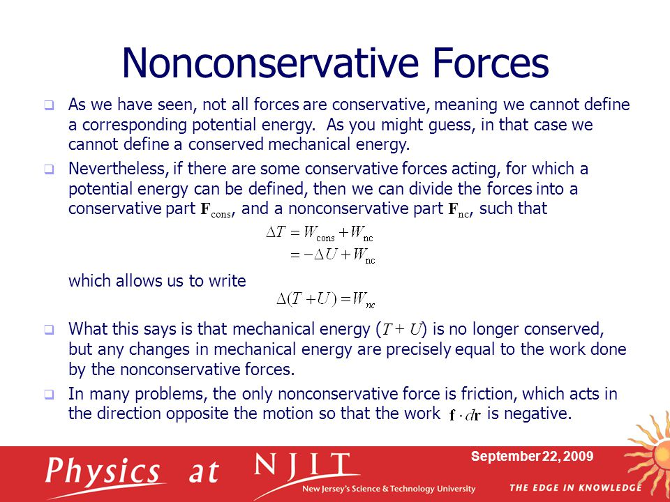 September 22, 2009  As we have seen, not all forces are conservative, meaning we cannot define a corresponding potential energy. As you might guess,