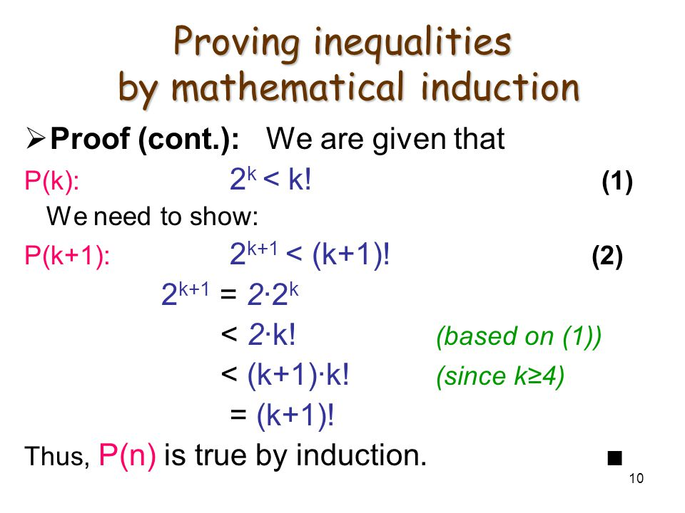 10 Proving inequalities by mathematical induction  Proof (cont.): We are given that P(k): 2 k < k! (1) We need to show: P(k+1): 2 k+1 < (k+1)! (2) 2