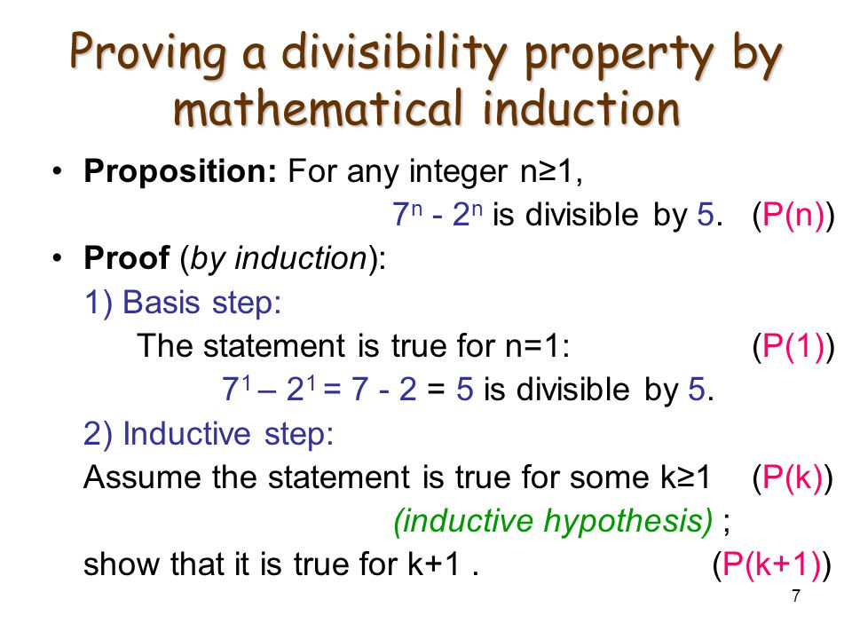 7 Proving a divisibility property by mathematical induction Proposition: For any integer n≥1, 7 n - 2 n is divisible by 5. (P(n)) Proof (by induction)