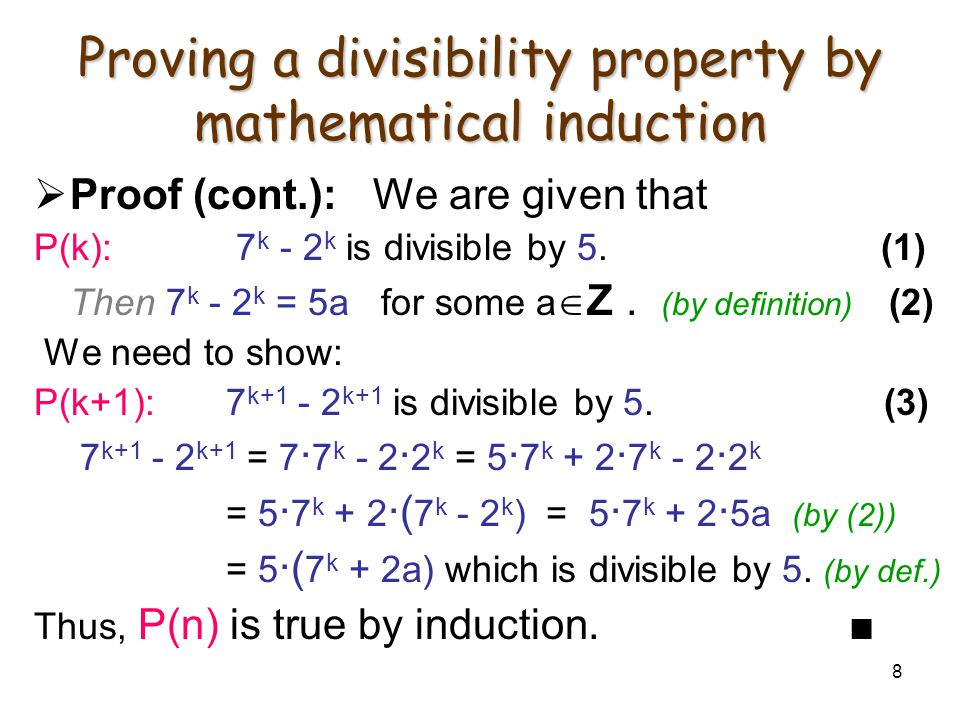 8 Proving a divisibility property by mathematical induction  Proof (cont.): We are given that P(k): 7 k - 2 k is divisible by 5. (1) Then 7 k - 2 k =