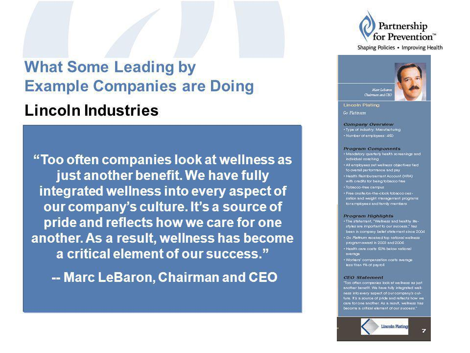 What Some Leading by Example Companies are Doing Lincoln Industries Mandatory quarterly health screenings and individual coaching Health Reimbursement Account (HRA) with credits for being tobacco free Tobacco-free campus Health care cost 50% below national average Too often companies look at wellness as just another benefit.