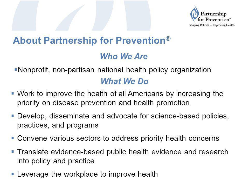 About Partnership for Prevention ®  Nonprofit, non-partisan national health policy organization Who We Are  Work to improve the health of all Americans by increasing the priority on disease prevention and health promotion  Develop, disseminate and advocate for science-based policies, practices, and programs  Convene various sectors to address priority health concerns  Translate evidence-based public health evidence and research into policy and practice  Leverage the workplace to improve health What We Do