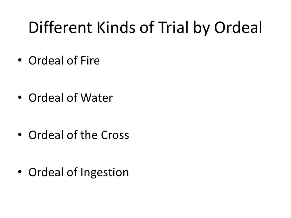 Different Kinds of Trial by Ordeal Ordeal of Fire Ordeal of Water Ordeal of the Cross Ordeal of Ingestion