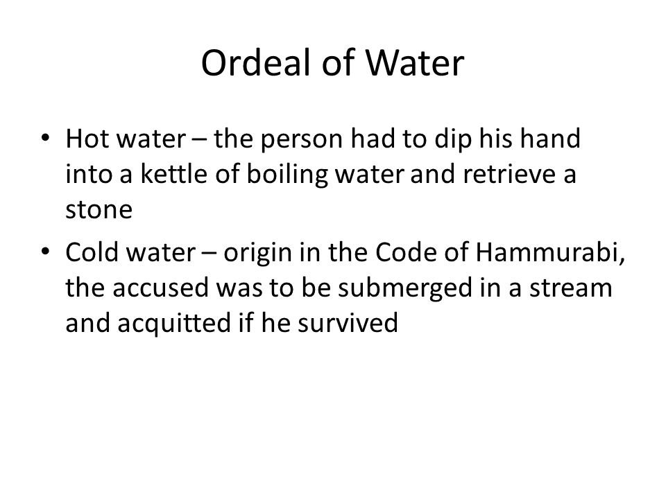 Ordeal of Water Hot water – the person had to dip his hand into a kettle of boiling water and retrieve a stone Cold water – origin in the Code of Hammurabi, the accused was to be submerged in a stream and acquitted if he survived
